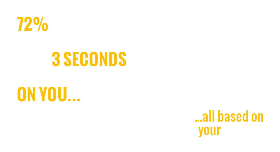 72% OF PEOPLE TAKE JUST 3 SECONDS TO MAKE A JUDGEMENT ON YOU…   …all based on your website