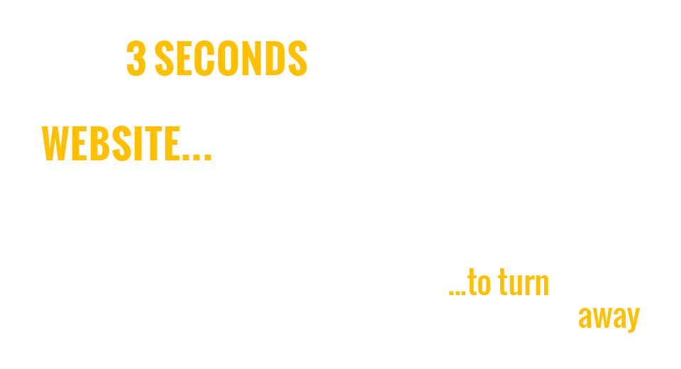JUST 3 SECONDS FOR YOUR OLD WEBSITE …   …to turn clients away
